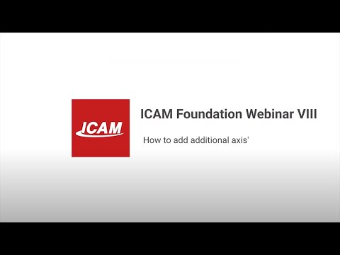 ICAM Foundation Webinar 8: Learn how to add additional axis' to your post-processor!